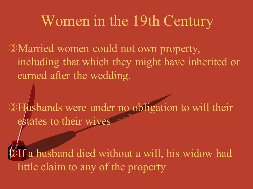 Women in the 19th Century Married women could not own property, including that which they might have inherited or earned after the wedding.