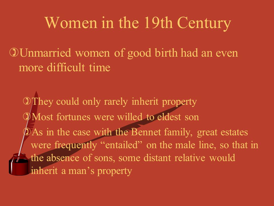 Women in the 19th Century Unmarried women of good birth had an even more difficult time. They could only rarely inherit property.
