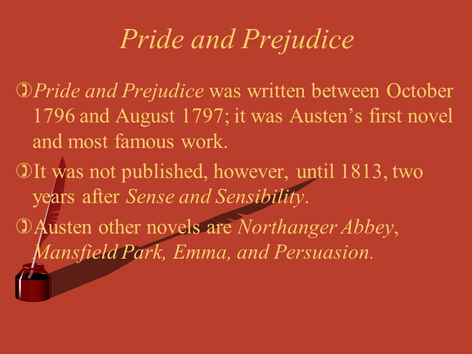 Pride and Prejudice Pride and Prejudice was written between October 1796 and August 1797; it was Austen's first novel and most famous work.