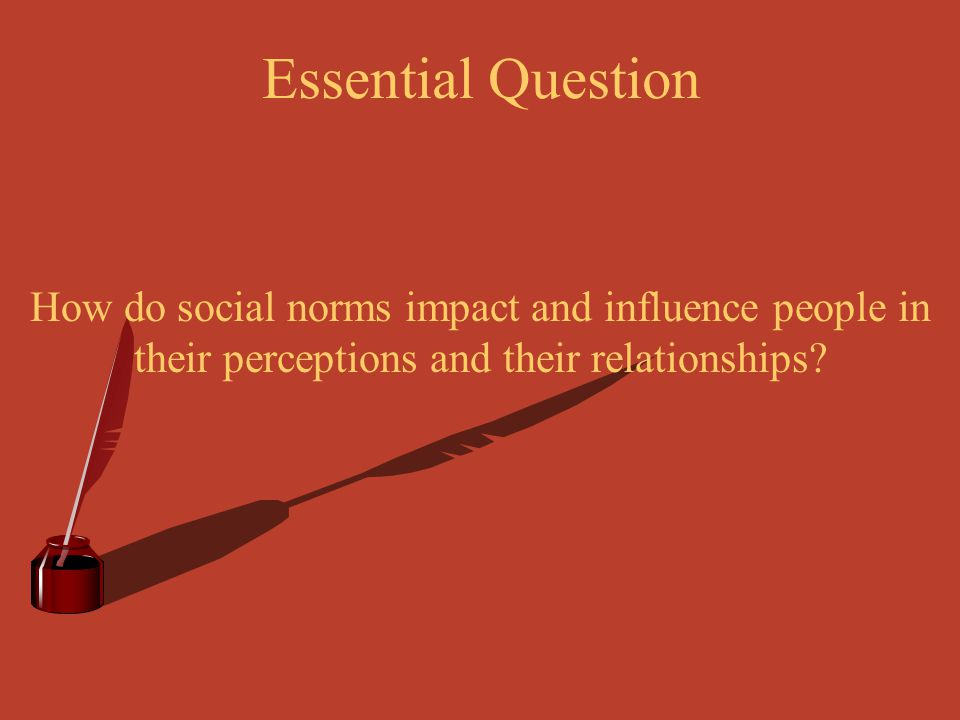 Essential Question How do social norms impact and influence people in their perceptions and their relationships