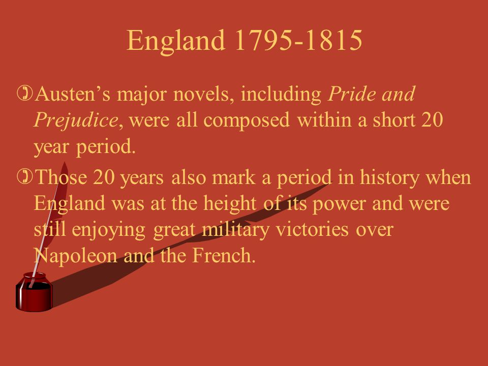 England 1795-1815 Austen's major novels, including Pride and Prejudice, were all composed within a short 20 year period.