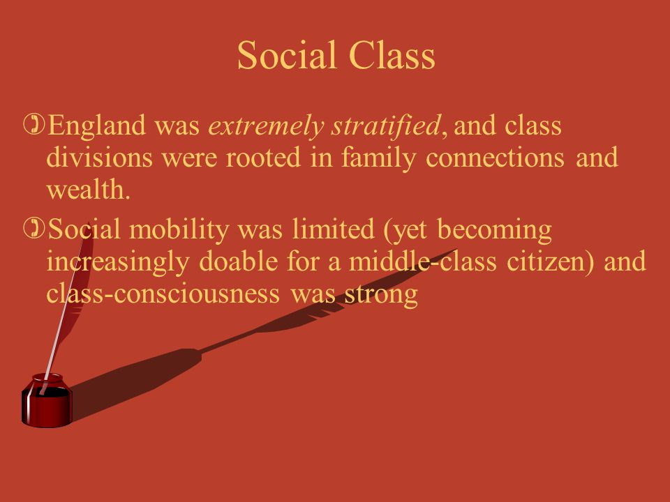 Social Class England was extremely stratified, and class divisions were rooted in family connections and wealth.