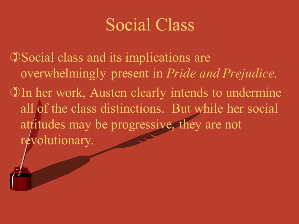 Social Class Social class and its implications are overwhelmingly present in Pride and Prejudice.