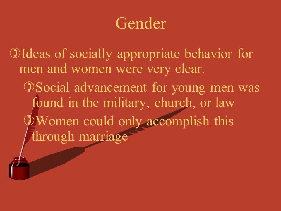 Gender Ideas of socially appropriate behavior for men and women were very clear.