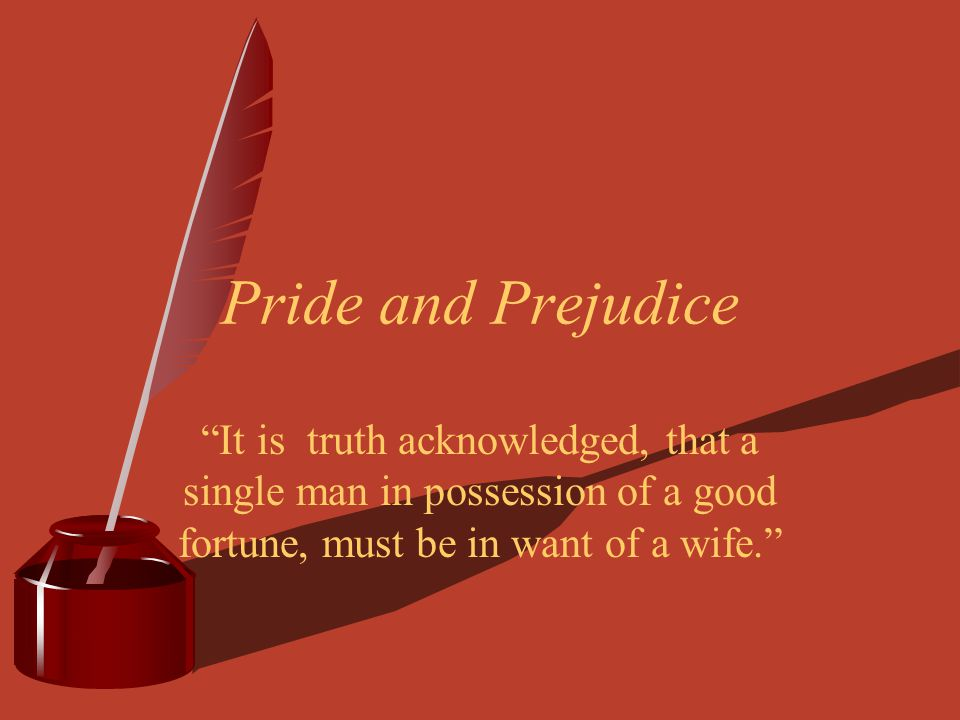 Pride and Prejudice It is truth acknowledged, that a single man in possession of a good fortune, must be in want of a wife.