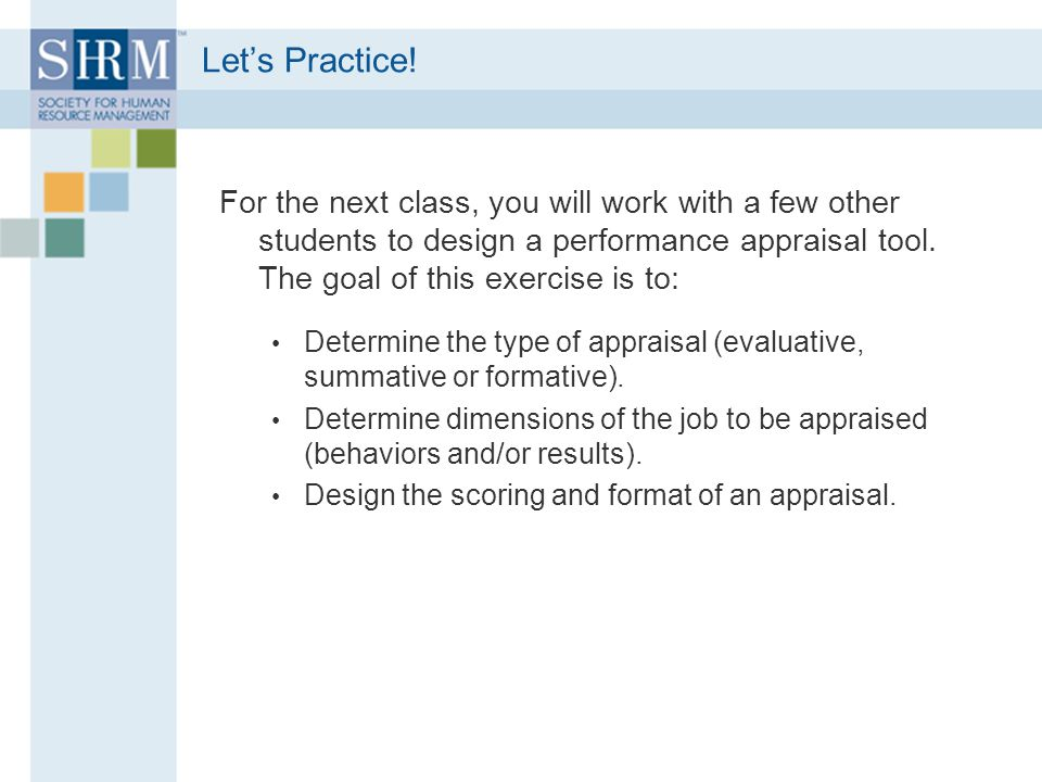 Let's Practice! For the next class, you will work with a few other students to design a performance appraisal tool. The goal of this exercise is to: