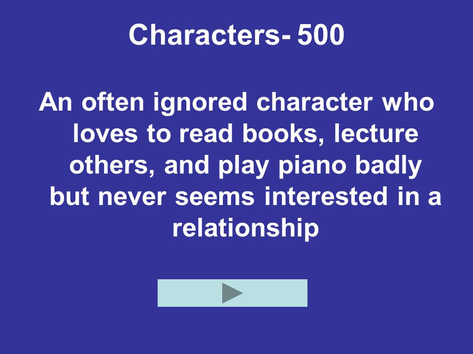 Characters- 500 An often ignored character who loves to read books, lecture others, and play piano badly but never seems interested in a relationship.