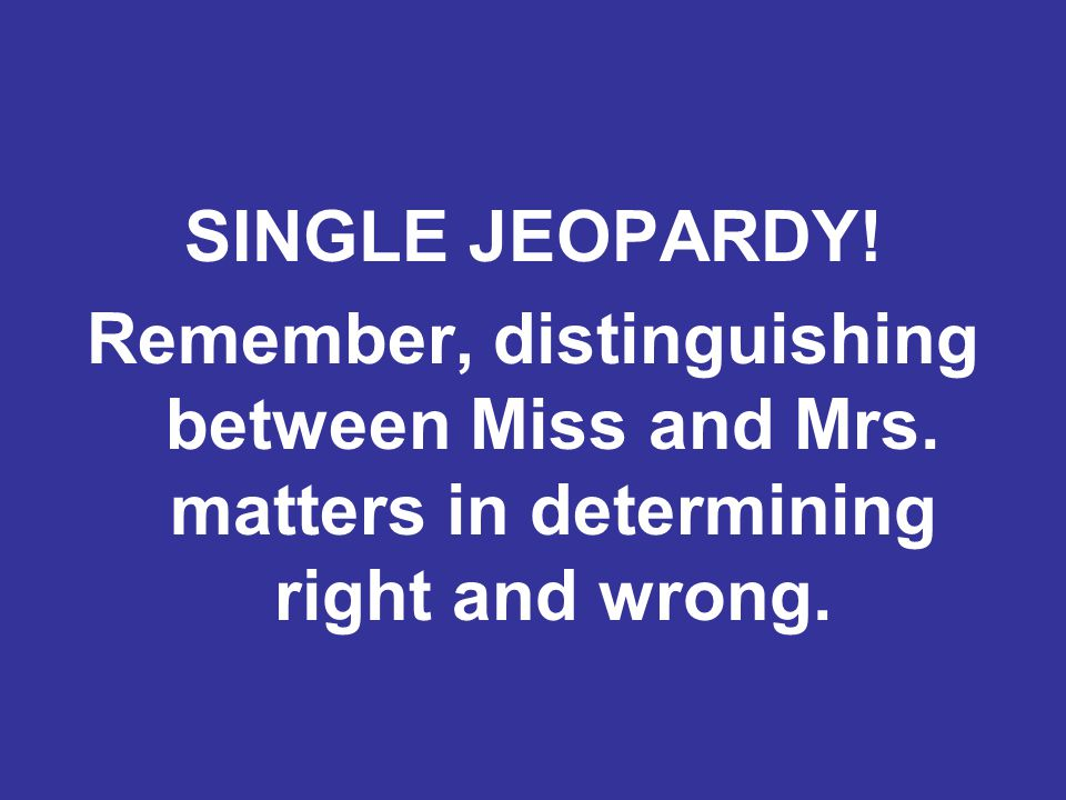 SINGLE JEOPARDY. Remember, distinguishing between Miss and Mrs.