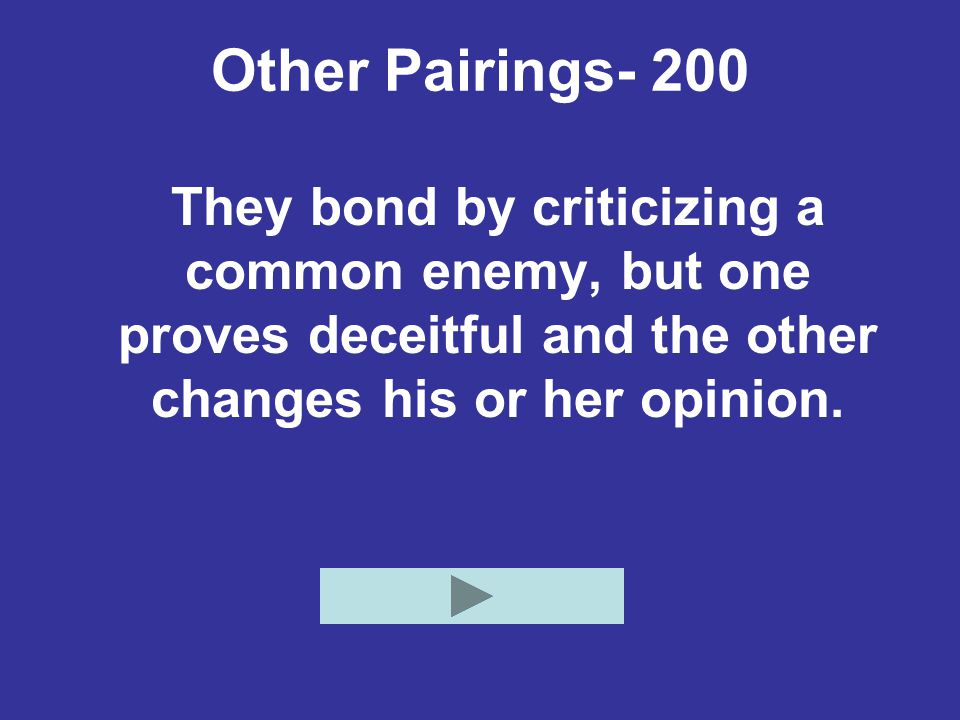 Other Pairings- 200 They bond by criticizing a common enemy, but one proves deceitful and the other changes his or her opinion.