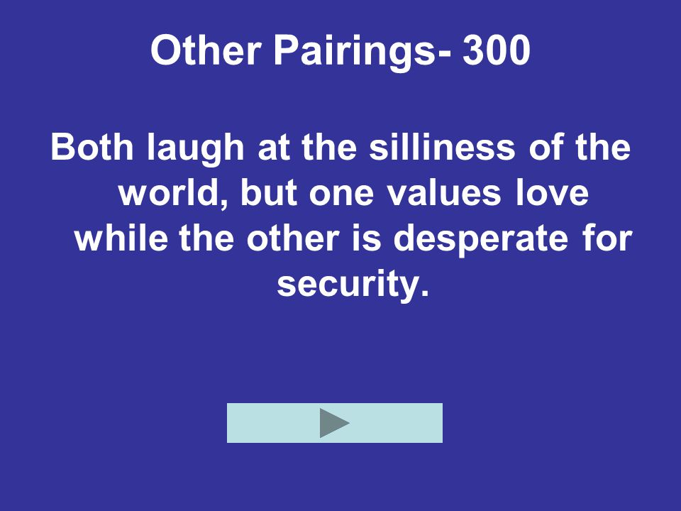 Other Pairings- 300 Both laugh at the silliness of the world, but one values love while the other is desperate for security.