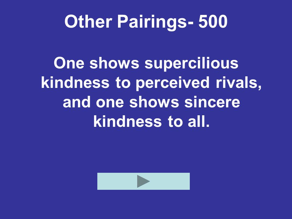 Other Pairings- 500 One shows supercilious kindness to perceived rivals, and one shows sincere kindness to all.