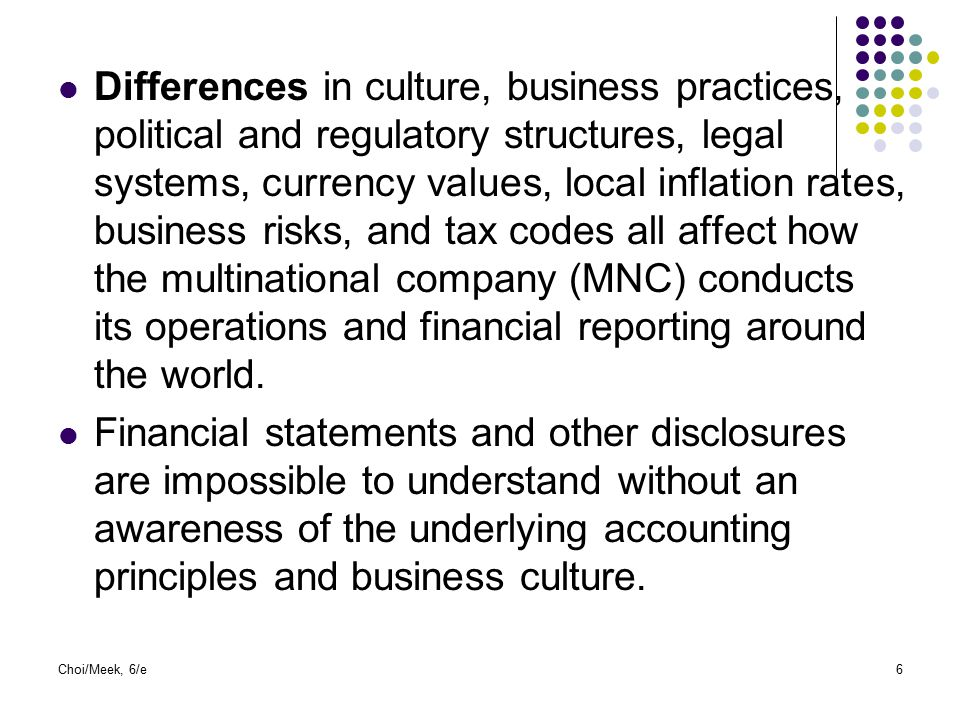 Differences in culture, business practices, political and regulatory structures, legal systems, currency values, local inflation rates, business risks, and tax codes all affect how the multinational company (MNC) conducts its operations and financial reporting around the world.