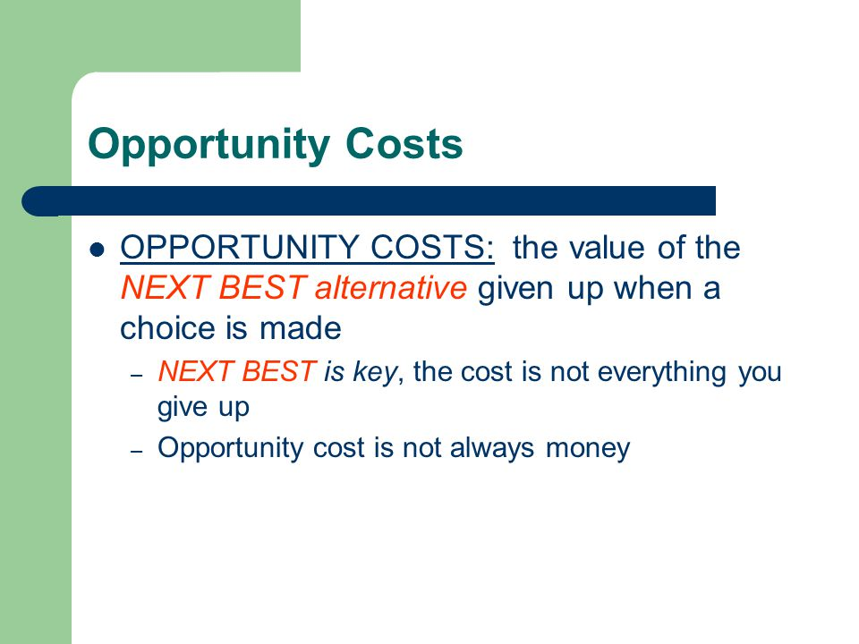 Opportunity Costs OPPORTUNITY COSTS: the value of the NEXT BEST alternative given up when a choice is made.