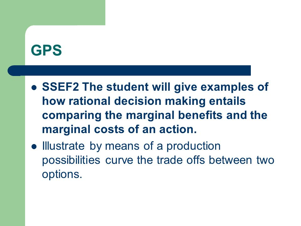 GPS SSEF2 The student will give examples of how rational decision making entails comparing the marginal benefits and the marginal costs of an action.