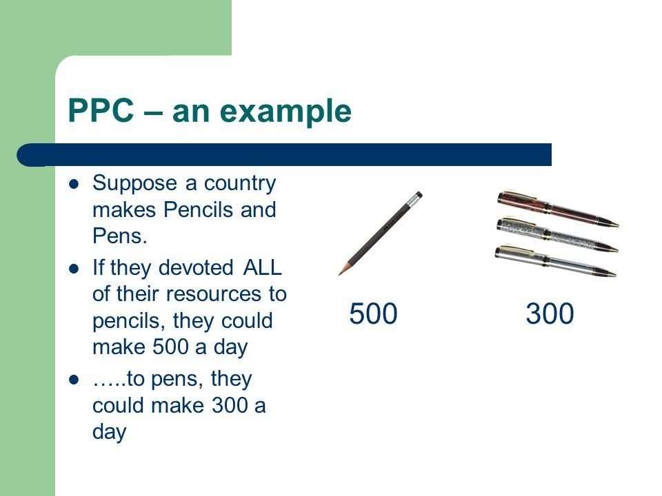 PPC – an example 500 300 Suppose a country makes Pencils and Pens.