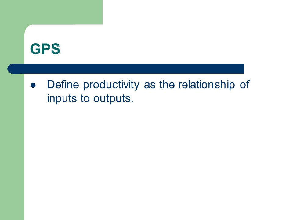 GPS Define productivity as the relationship of inputs to outputs.