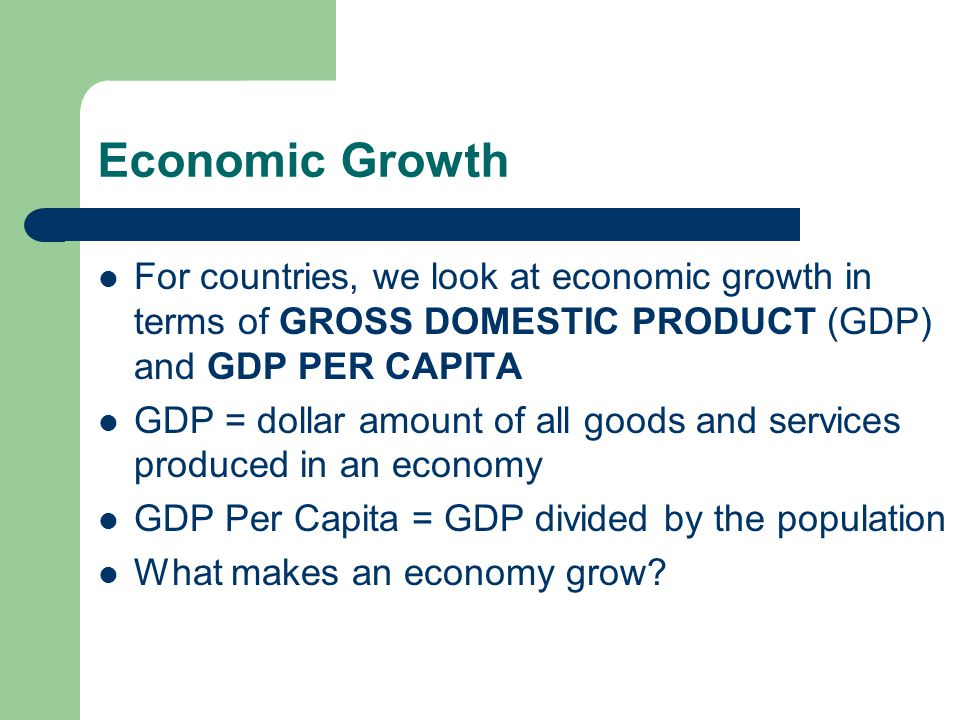 Economic Growth For countries, we look at economic growth in terms of GROSS DOMESTIC PRODUCT (GDP) and GDP PER CAPITA.