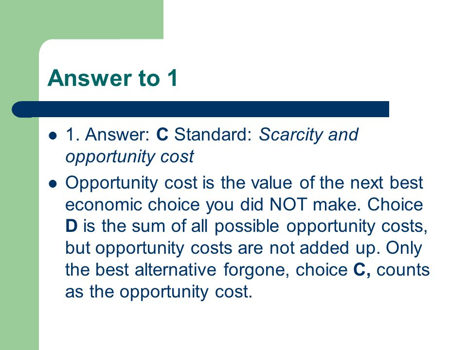 Answer to 1 1. Answer: C Standard: Scarcity and opportunity cost