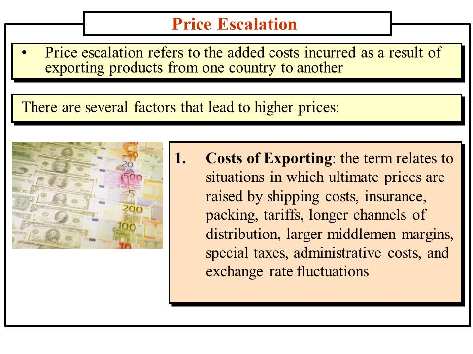 Price Escalation Price escalation refers to the added costs incurred as a result of exporting products from one country to another.