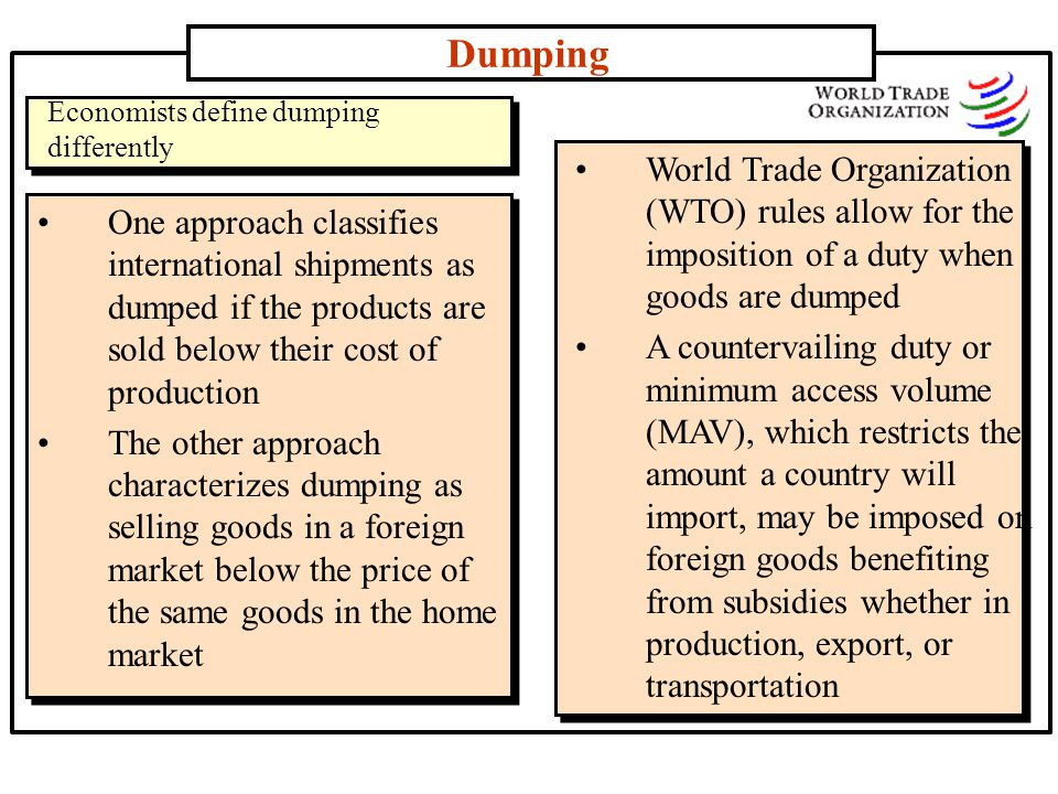Dumping Economists define dumping. differently. World Trade Organization (WTO) rules allow for the imposition of a duty when goods are dumped.