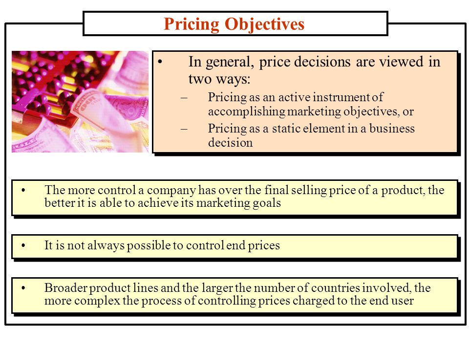 Pricing Objectives In general, price decisions are viewed in two ways: