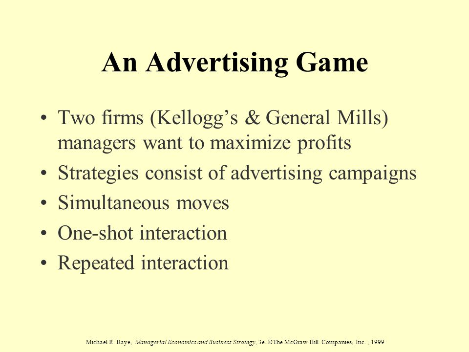 An Advertising Game Two firms (Kellogg's & General Mills) managers want to maximize profits. Strategies consist of advertising campaigns.