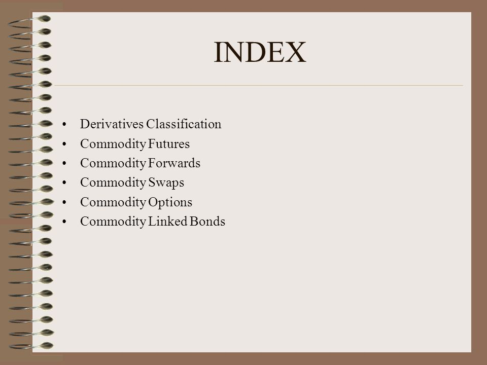 INDEX Derivatives Classification Commodity Futures Commodity Forwards