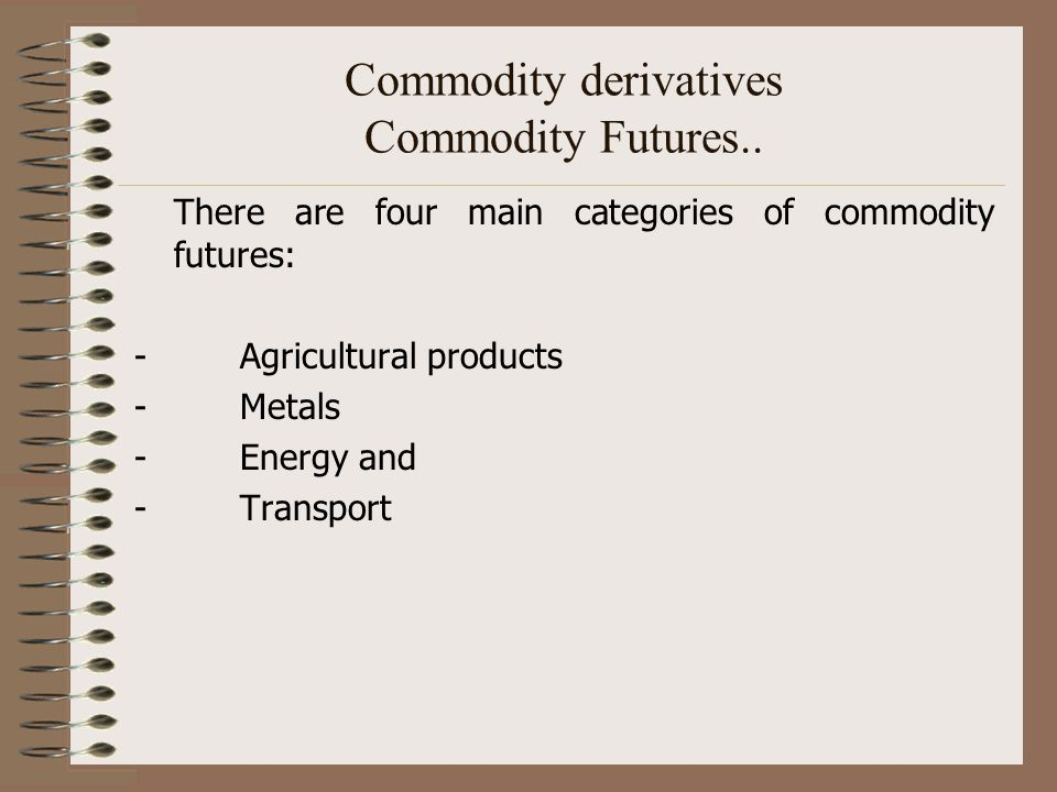 Commodity derivatives Commodity Futures..