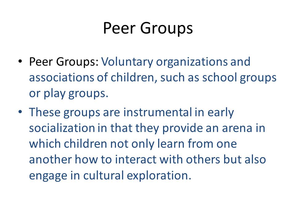 Peer Groups Peer Groups: Voluntary organizations and associations of children, such as school groups or play groups.