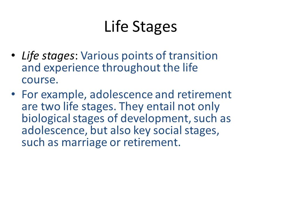 Life Stages Life stages: Various points of transition and experience throughout the life course.