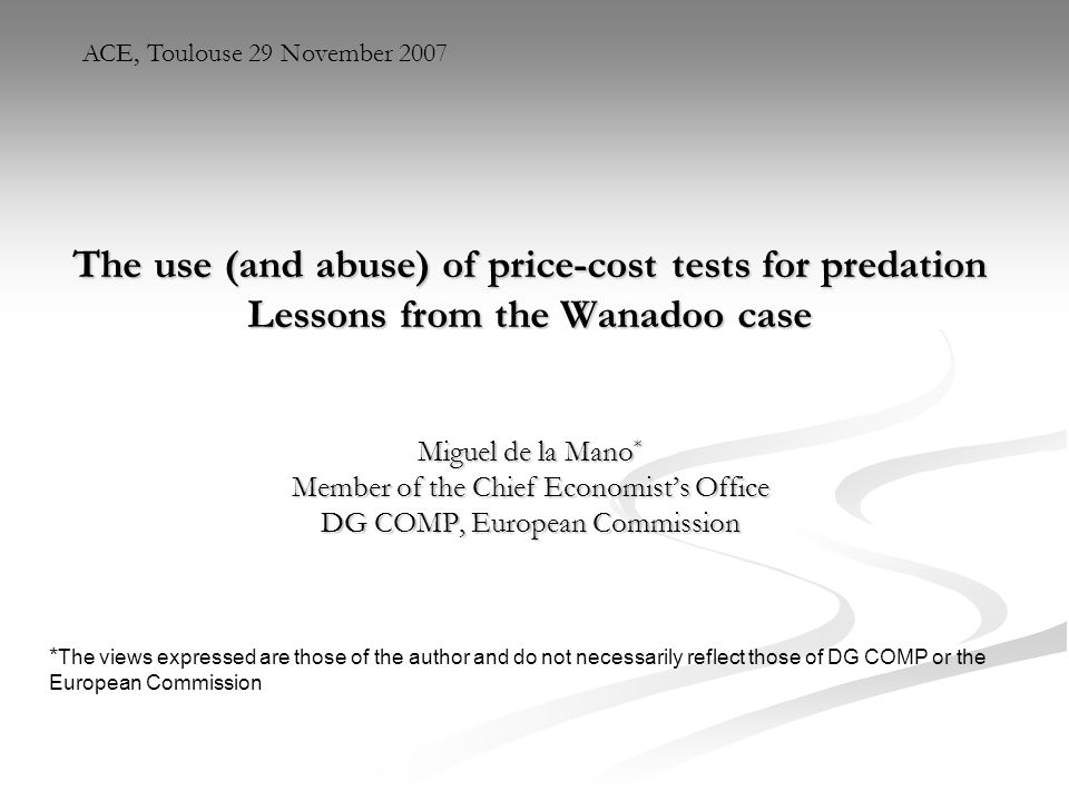 ACE, Toulouse 29 November 2007 The use (and abuse) of price-cost tests for predation Lessons from the Wanadoo case.