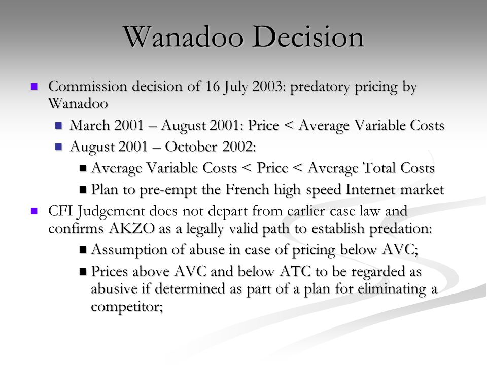 Wanadoo Decision Commission decision of 16 July 2003: predatory pricing by Wanadoo. March 2001 – August 2001: Price < Average Variable Costs.