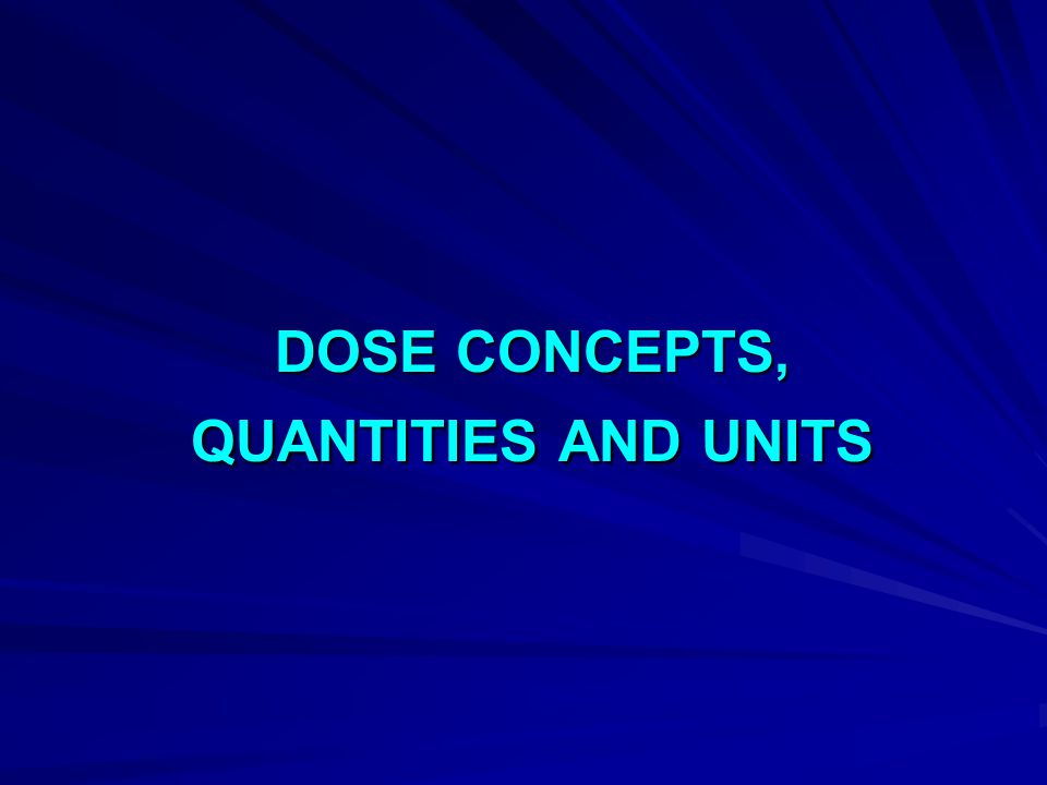 DOSE CONCEPTS, QUANTITIES AND UNITS
