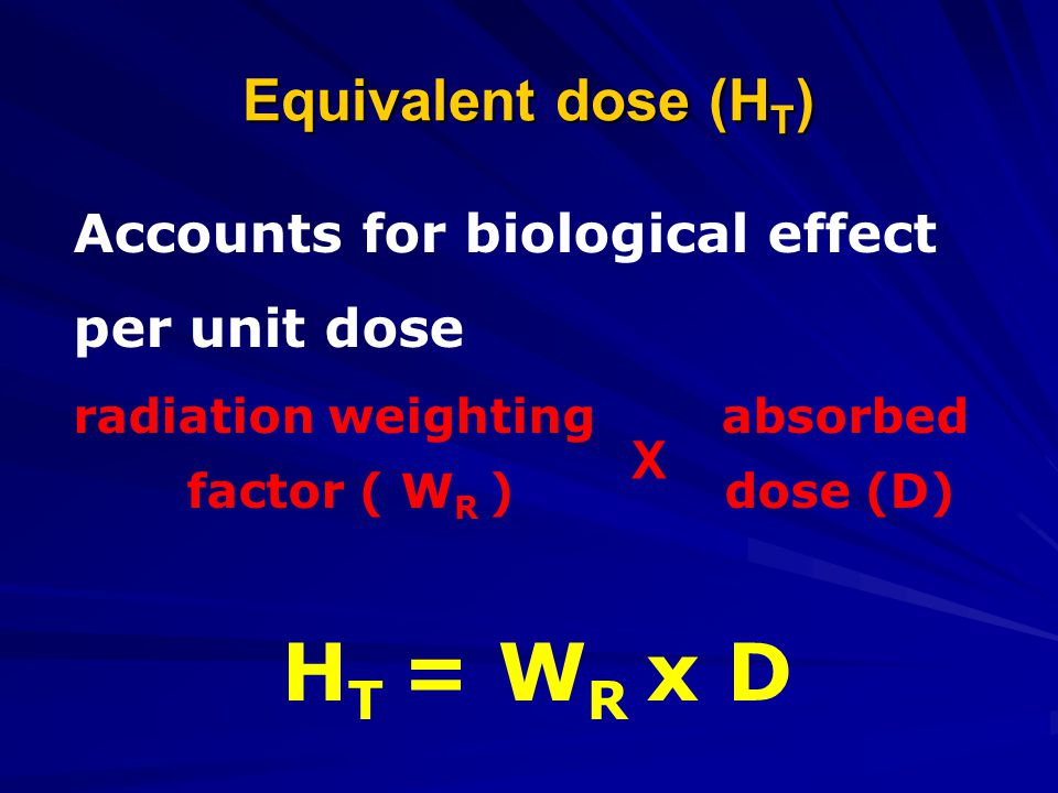 HT = WR x D Equivalent dose (HT) Accounts for biological effect