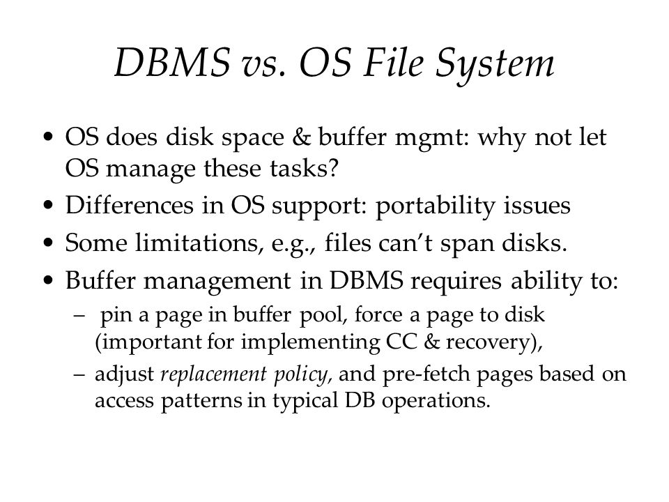 DBMS vs. OS File System OS does disk space & buffer mgmt: why not let OS manage these tasks Differences in OS support: portability issues.