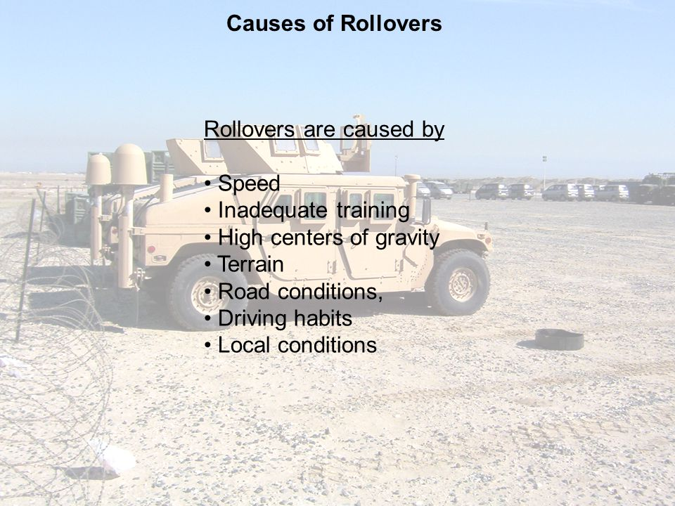 Causes of Rollovers Rollovers are caused by. Speed. Inadequate training. High centers of gravity.