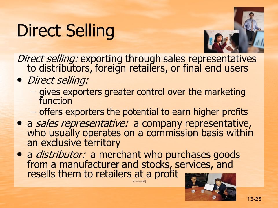 Direct Selling Direct selling: exporting through sales representatives to distributors, foreign retailers, or final end users.