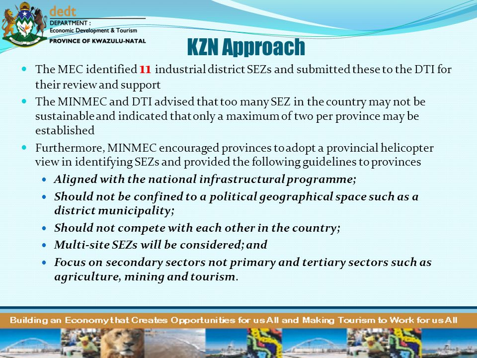 KZN Approach The MEC identified 11 industrial district SEZs and submitted these to the DTI for their review and support.