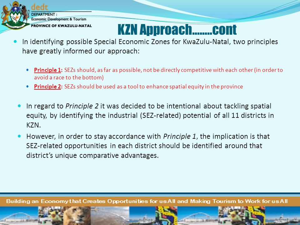 KZN Approach……..cont In identifying possible Special Economic Zones for KwaZulu-Natal, two principles have greatly informed our approach: