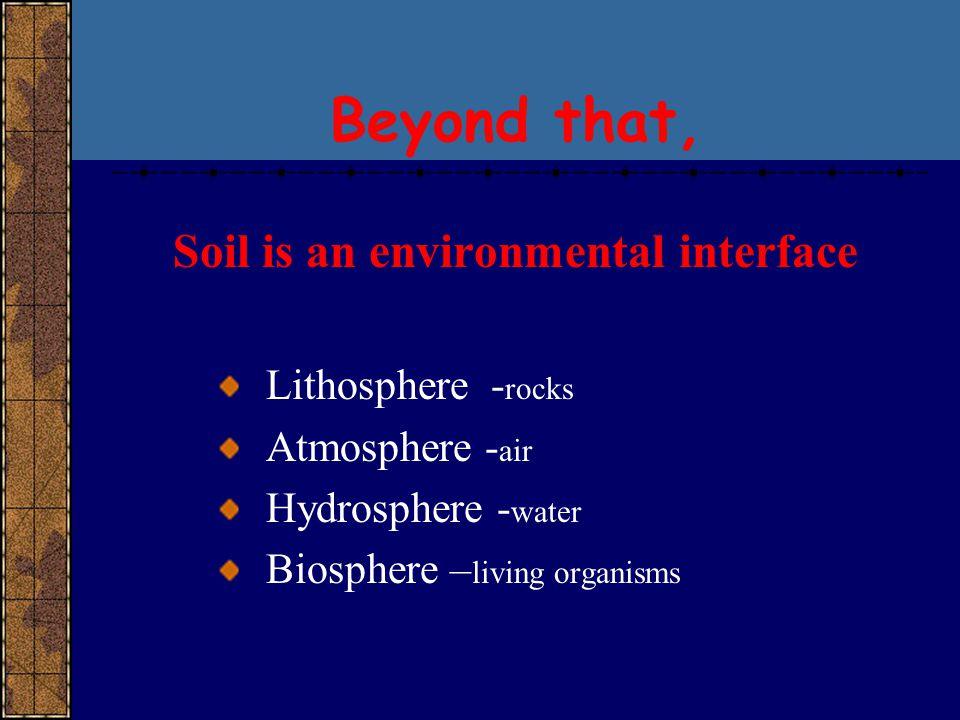 Beyond that, Soil is an environmental interface Lithosphere -rocks