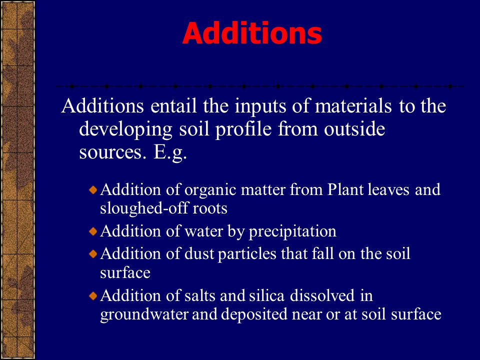 Additions Additions entail the inputs of materials to the developing soil profile from outside sources. E.g.