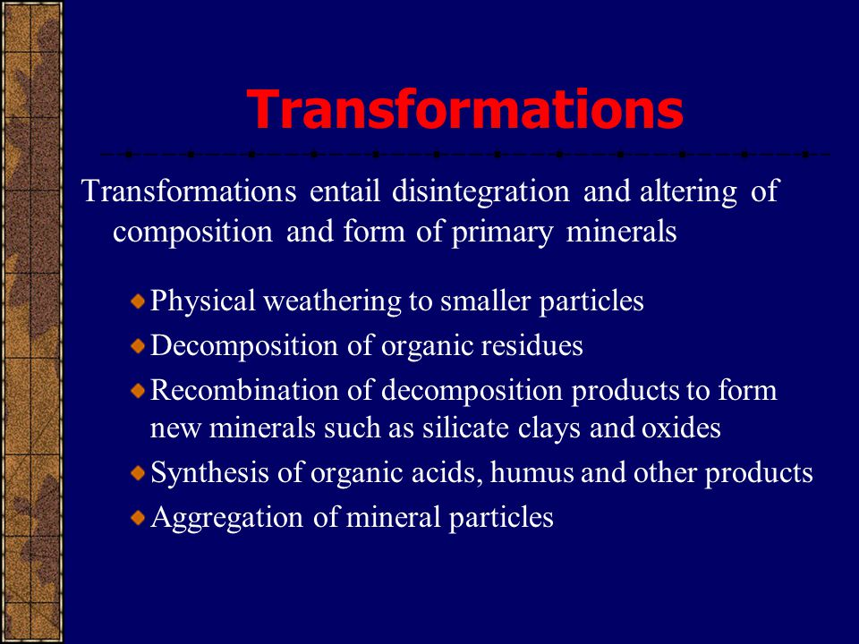 Transformations Transformations entail disintegration and altering of composition and form of primary minerals.