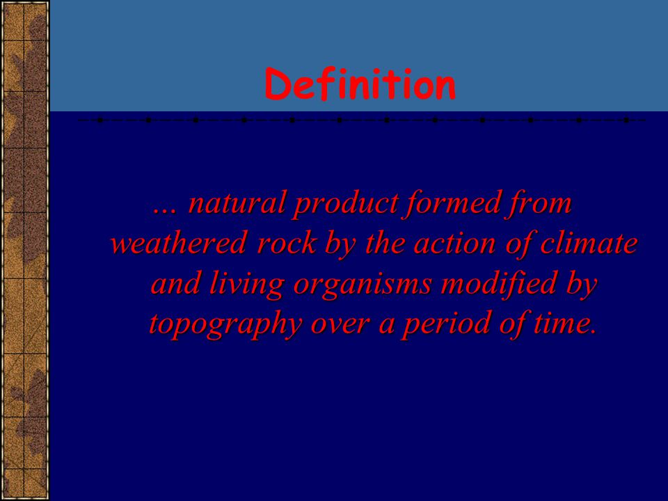 Definition … natural product formed from weathered rock by the action of climate and living organisms modified by topography over a period of time.