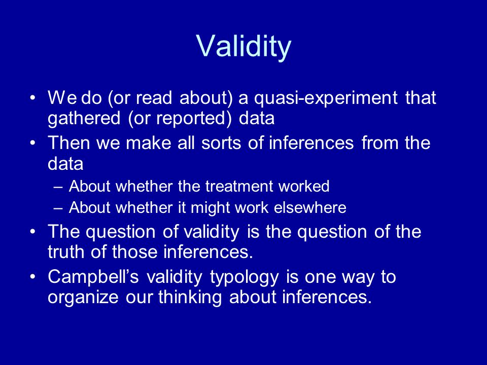 Validity We do (or read about) a quasi-experiment that gathered (or reported) data. Then we make all sorts of inferences from the data.