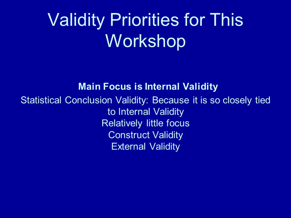 Validity Priorities for This Workshop Main Focus is Internal Validity Statistical Conclusion Validity: Because it is so closely tied to Internal Validity Relatively little focus Construct Validity External Validity