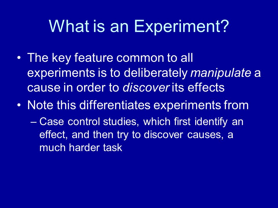 What is an Experiment The key feature common to all experiments is to deliberately manipulate a cause in order to discover its effects.