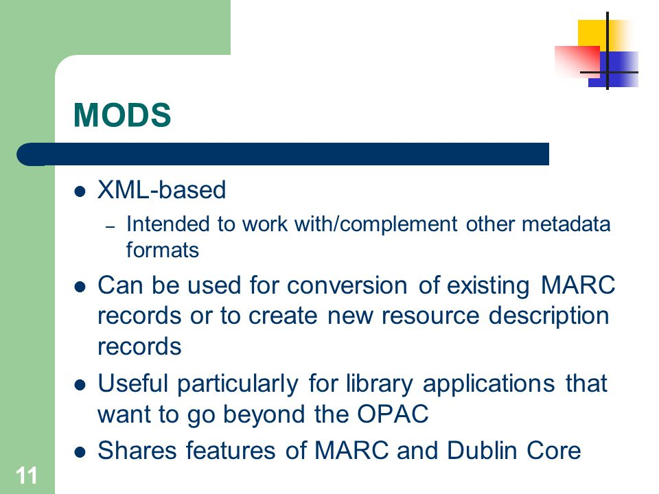 MODS XML-based. Intended to work with/complement other metadata formats.