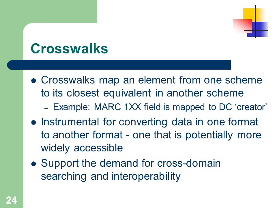 Crosswalks Crosswalks map an element from one scheme to its closest equivalent in another scheme. Example: MARC 1XX field is mapped to DC 'creator'
