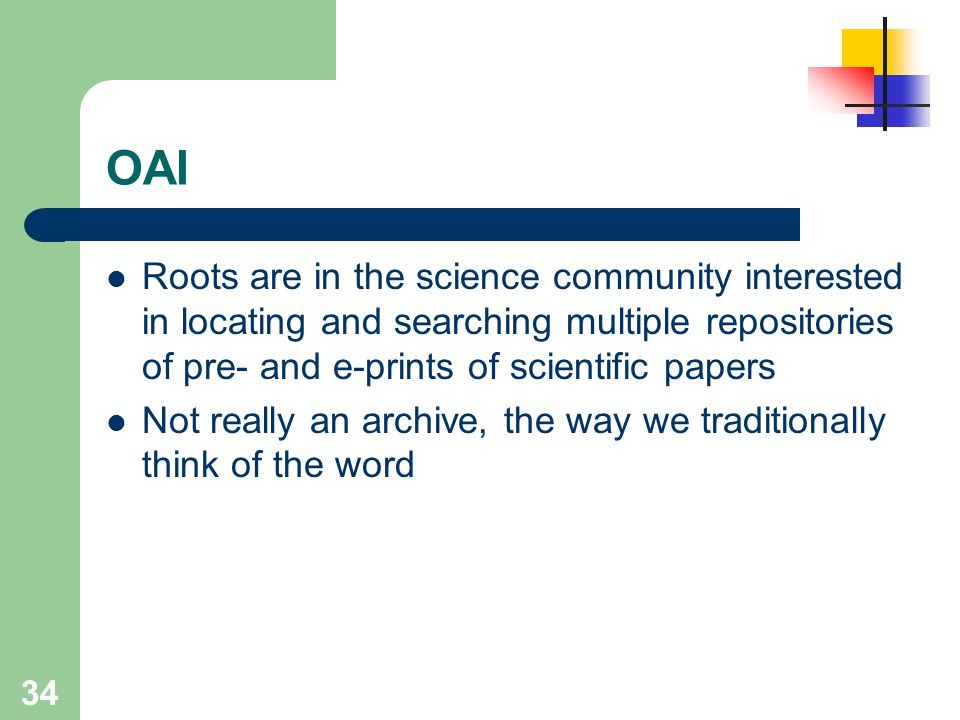 OAI Roots are in the science community interested in locating and searching multiple repositories of pre- and e-prints of scientific papers.