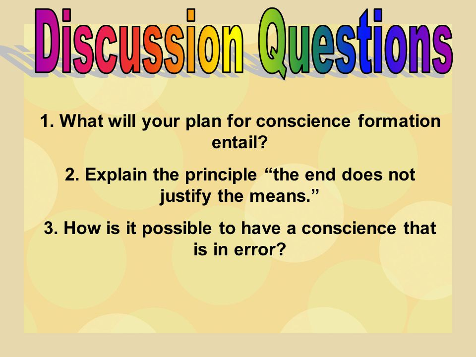 Discussion Questions 1. What will your plan for conscience formation entail 2. Explain the principle the end does not justify the means.